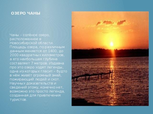 Озеро Чаны Чаны – солёное озеро, расположенное в Новосибирской области. Площадь озера, по различным данным меняется от 1400, до 2000 квадратных километров, а его наибольшая глубина составляет 7 метров. Издавна про это озеро ходят легенды, одна из которых гласит – будто в нём живёт огромный змей, пожирающий людей и скот. Научных доказательств и сведений этому, конечно нет, возможно это просто легенда, созданная для привлечения туристов.