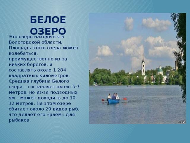 Белое озеро Это озеро находится в Вологодской области. Площадь этого озера может колебаться, преимущественно из-за низких берегов, и составлять около 1 284 квадратных километров. Средняя глубина Белого озера – составляет около 5-7 метров, но из-за подводных ям – может доходить до 10-12 метров. На этом озере обитает около 29 видов рыб, что делает его «раем» для рыбаков.