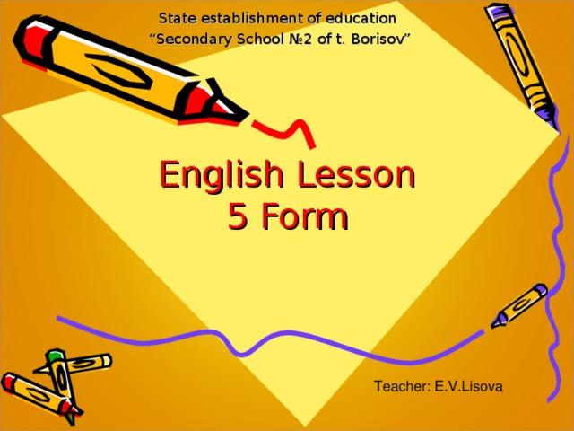 "State establishment of education "" Secondary School № 2 of t. Borisov"" English Lesson  5 Form Teacher: E.V.Lisova"