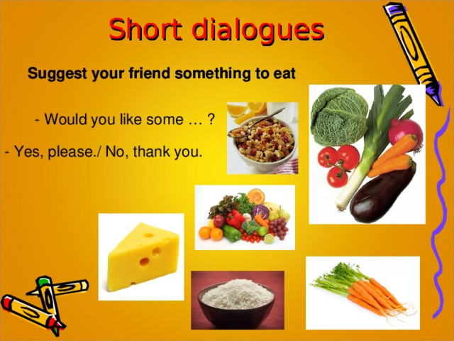 Short dialogues Short dialogues Suggest your friend something to eat Suggest your friend something to eat - Would you like some … ? - Yes, please./ No, thank you.