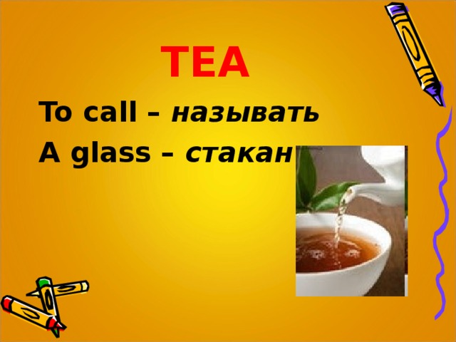 TEA To call  – называть A glass –  стакан