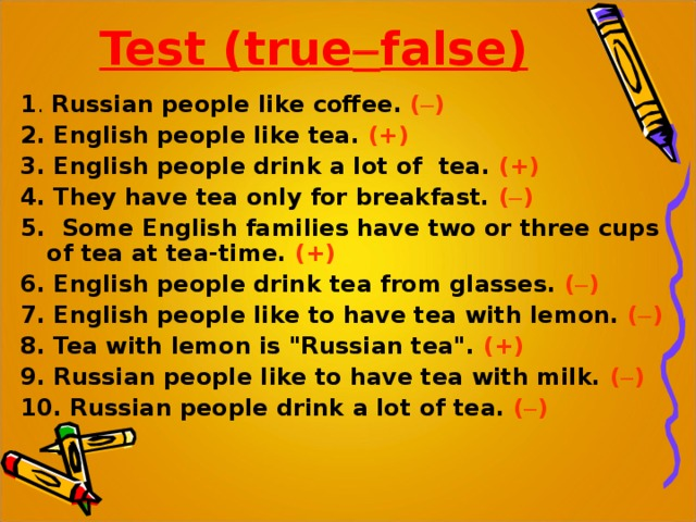 Test ( true  false )   1 . Russian people like coffee . (  ) 2. English people like tea. (+) 3. English people drink a lot of tea.  (+) 4. They have tea only for breakfast.  (  ) 5. Some English families have two or three cups of tea at tea-time.  (+) 6. English people drink tea from glasses.  (  ) 7. English people like to have tea with lemon.  (  ) 8. Tea with lemon is