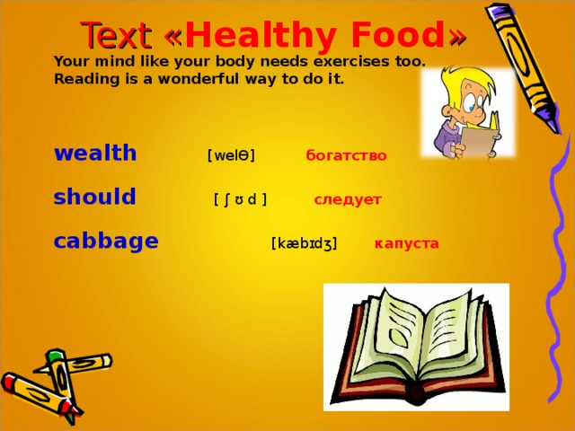 Text « Healthy Food » Your mind like your body needs exercises too. Reading is a wonderful way to do it.    wealth  [welƟ] богатство should     [ ʃ ʊ d ]  следует cabbage    [kæbɪdʒ] капуста