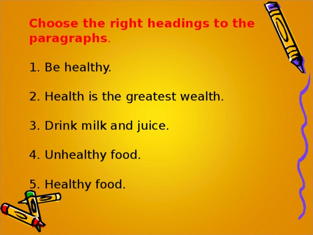 Choose the right headings to the paragraphs . 1. Be healthy. 2. Health is the greatest wealth. 3. Drink milk and juice. 4. Unhealthy food. 5. Healthy food .