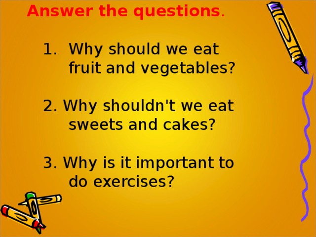Answer the questions . Why should we eat fruit and vegetables? Why should we eat fruit and vegetables? 2. Why shouldn't we eat sweets and cakes? 3. Why is it important to do exercises?