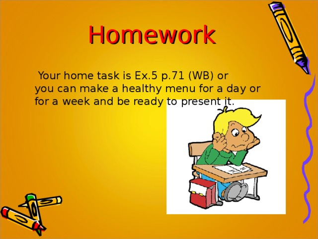 Homework  Your home task is Ex.5 p.71 (WB) or you can make a healthy menu for a day or for a week and be ready to present it.
