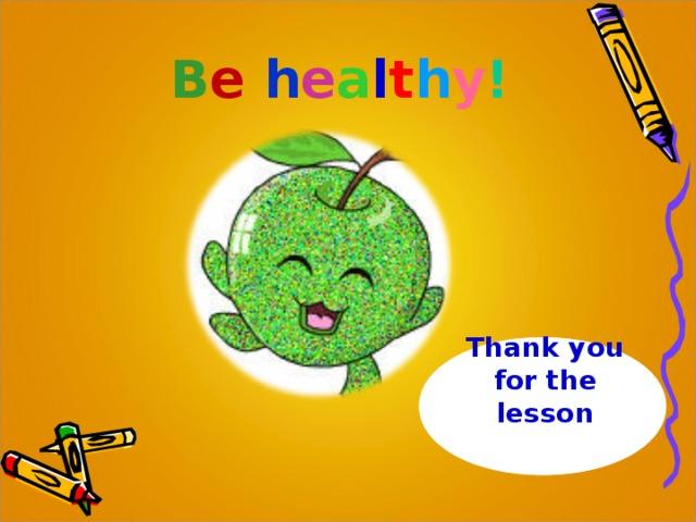 B e  h e a l t h y !   Thank you for the lesson
