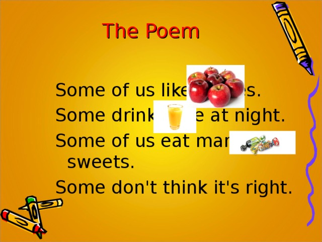 The Poem Some of us like apples. Some drink juice at night. Some of us eat many sweets. Some don't think it's right.