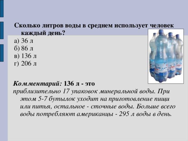 Сколько литров воды в среднем использует человек каждый день? а)  36 л б)  86 л в)  136 л г)  206 л   Комментарий: 136 л - это приблизительно 17 упаковок минеральной воды. При этом 5-7 бутылок уходит на приготовление пищи или питья, остальное - сточные воды. Больше всего воды потребляют американцы - 295 л воды в день.