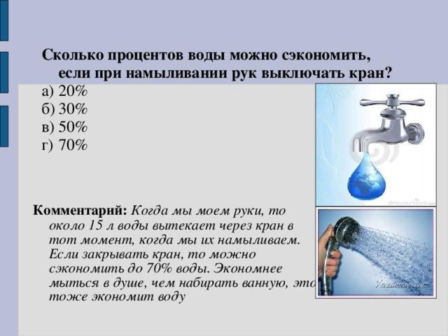 Сколько процентов воды можно сэкономить, если при намыливании рук выключать кран? а)  20% б)  30% в)  50% г)  70% Комментарий: Когда мы моем руки, то около 15 л воды вытекает через кран в тот момент, когда мы их намыливаем. Если закрывать кран, то можно сэкономить до 70% воды. Экономнее мыться в душе, чем набирать ванную, это тоже экономит воду