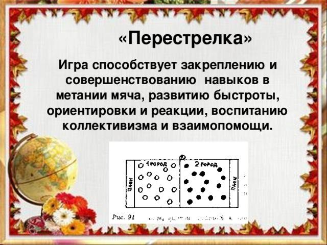 «Перестрелка» Игра способствует закреплению и совершенствованию навыков в метании мяча, развитию быстроты, ориентировки и реакции, воспитанию коллективизма и взаимопомощи.