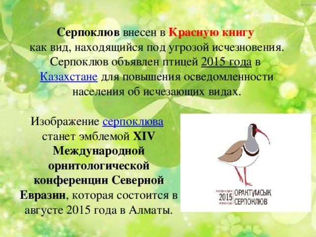 Серпоклюв внесен в Красную книгу как вид, находящийся под угрозой исчезновения. Серпоклюв объявлен птицей 2015 года в Казахстане для повышения осведомленности населения об исчезающих видах. Изображение серпоклюва  станет эмблемой XIV Международной орнитологической конференции Северной Евразии , которая состоится в августе 2015 года в Алматы.