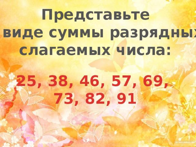 Представьте в виде суммы разрядных слагаемых числа: 25, 38, 46, 57, 69, 73, 82, 91