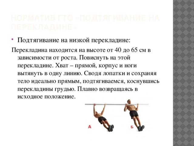 Норматив ГТО «подтягивание на перекладине» Подтягивание на низкой перекладине: Перекладина находится на высоте от 40 до 65 см в зависимости от роста. Повиснуть на этой перекладине. Хват – прямой, корпус и ноги вытянуть в одну линию. Сводя лопатки и сохраняя тело идеально прямым, подтягиваемся, коснувшись перекладины грудью. Плавно возвращаясь в исходное положение.