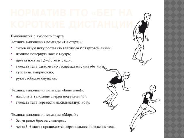 Норматив ГТО «бег на короткие дистанции» Выполняется с высокого старта. Техника выполнения команды «На старт!»: сильнейшую ногу поставить вплотную к стартовой линии; немного повернуть носок внутрь; другая нога на 1,5–2 стопы сзади; тяжесть тела равномерно распределяется на обе ноги; туловище выпрямлено; руки свободно опущены. Техника выполнения команды «Внимание!»: наклонить туловище вперед под углом 45°; тяжесть тела перенести на сильнейшую ногу. Техника выполнения команды «Марш!»: