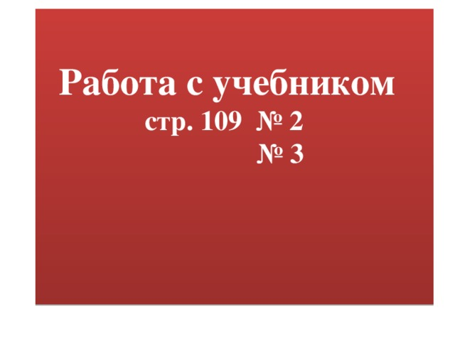 Работа с учебником  стр. 109 № 2 № 3