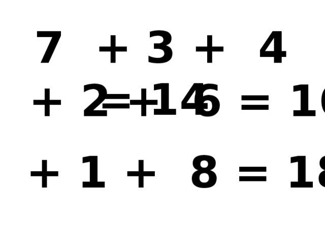 7 + 3 + 4 = 14 8 + 2 + 6 = 16 9 + 1 + 8 = 18