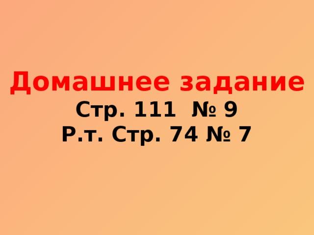 Домашнее задание Стр. 111 № 9 Р.т. Стр. 74 № 7