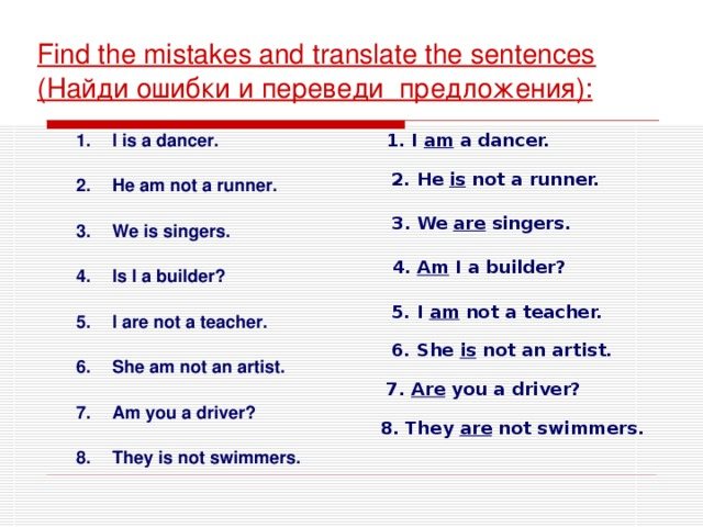 Find the mistakes and translate the sentences ( Найди ошибки и переведи предложения ) : 1. I am a dancer. I is a dancer.  He am not a runner.  We is singers.  Is I a builder?  I are not a teacher.  She am not an artist.  Am you a driver?  They is not swimmers. 2. He is not a runner. 3. We are singers.  4. Am I a builder? 5. I am not a teacher. 6. She is not an artist. 7. Are you a driver? 8. They are not swimmers.