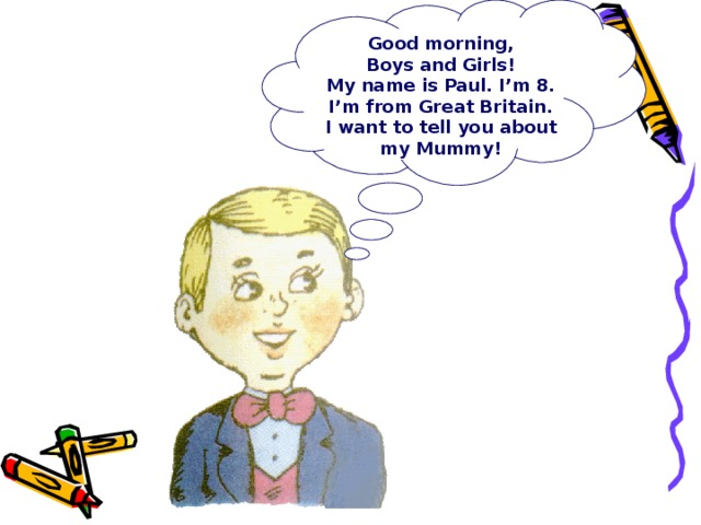 Good morning,  Boys and Girls! My name is Paul. I'm 8. I'm from Great Britain. I want to tell you about my Mummy!