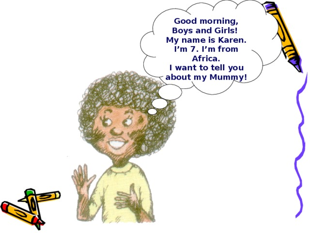 Good morning, Boys and Girls! My name is Karen. I'm 7. I'm from Africa. I want to tell you about my Mummy!