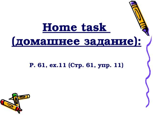 Home task ( домашнее задание):  P. 61, ex.11 (Стр. 61, упр. 11)