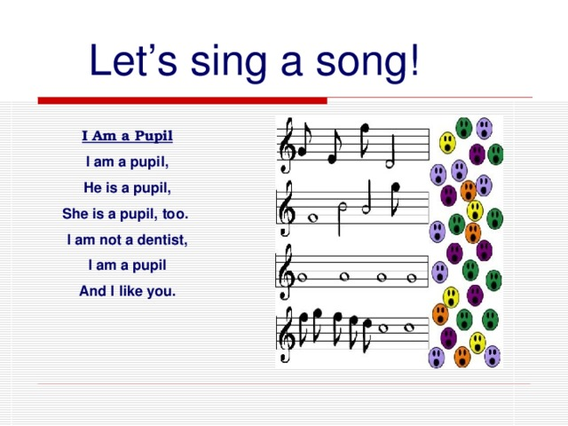 Let's sing a song! I Am a Pupil I am a pupil, He is a pupil, She is a pupil, too. I am not a dentist,  I am a pupil And I like you.
