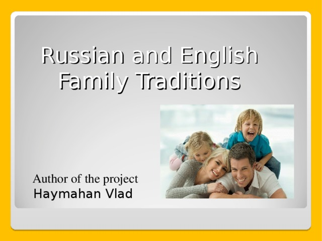 Russian and English Family Traditions Author of the project Haymahan Vlad