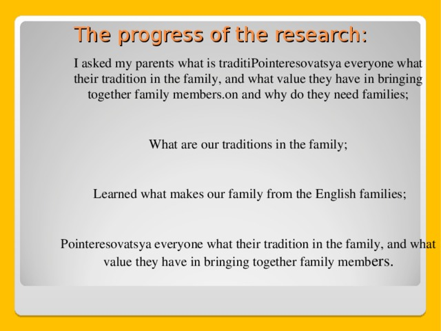 The progress of the research: I asked my parents what is traditiPointeresovatsya everyone what their tradition in the family, and what value they have in bringing together family members.on and why do they need families; What are our traditions in the family;  Learned what makes our family from the English families; Pointeresovatsya everyone what their tradition in the family, and what value they have in bringing together family memb ers.