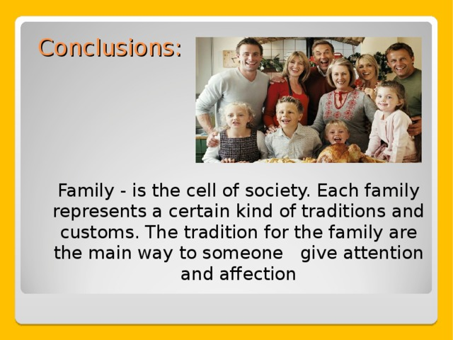 Conclusions: Family - is the cell of society. Each family represents a certain kind of traditions and customs. The tradition for the family are the main way to someone give attention and affection