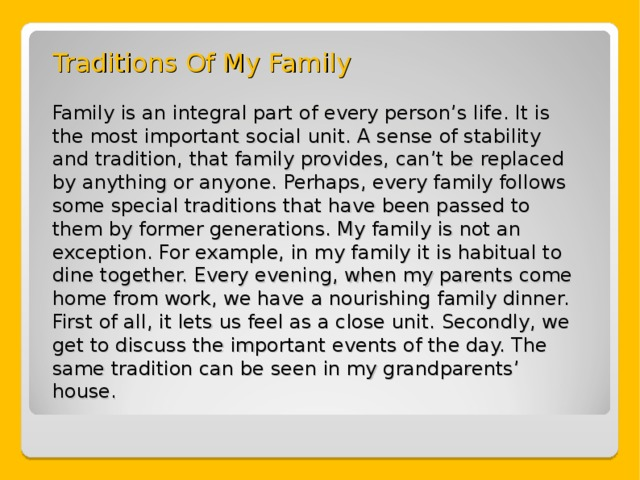 Traditions Of My Family   Family is an integral part of every person's life. It is the most important social unit. A sense of stability and tradition, that family provides, can't be replaced by anything or anyone. Perhaps, every family follows some special traditions that have been passed to them by former generations. My family is not an exception. For example, in my family it is habitual to dine together. Every evening, when my parents come home from work, we have a nourishing family dinner. First of all, it lets us feel as a close unit. Secondly, we get to discuss the important events of the day. The same tradition can be seen in my grandparents' house.