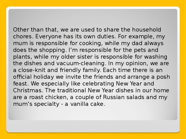 Other than that, we are used to share the household chores. Everyone has its own duties. For example, my mum is responsible for cooking, while my dad always does the shopping. I ' m responsible for the pets and plants, while my older sister is responsible for washing the dishes and vacuum-cleaning. In my opinion, we are a close-knit and friendly family. Each time there is an official holiday we invite the friends and arrange a posh feast. We especially like celebrating New Year and Christmas. The traditional New Year dishes in our home are a roast chicken, a couple of Russian salads and my mum ' s specialty - a vanilla cake.