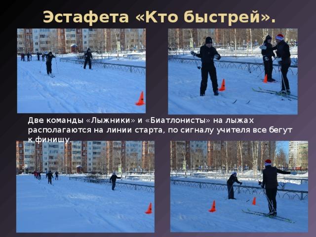 Эстафета «Кто быстрей». Две команды «Лыжники» и «Биатлонисты» на лыжах располагаются на линии старта, по сигналу учителя все бегут к финишу.