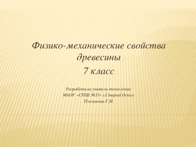 Физико-механические свойства древесины 7 класс  Разработала учитель технологии МАОУ «СПШ №33» г.Старый Оскол Плеханова Г.И.