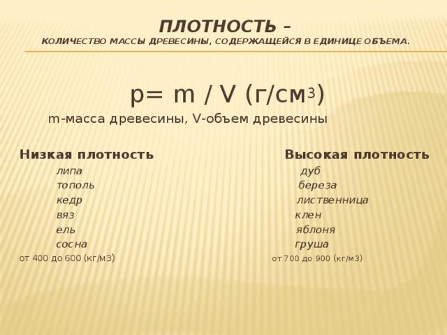 Плотность–   количество массы  древесины, содержащейся в единице объема . p= m / V (г/см 3 )  m-масса древесины, V-объем древесины Низкая плотность Высокая плотность  липа дуб  тополь береза  кедр лиственница  вяз клен  ель яблоня  сосна груша от 400 до 600 (кг/м3 ) от 700 до 900 (кг/м3)