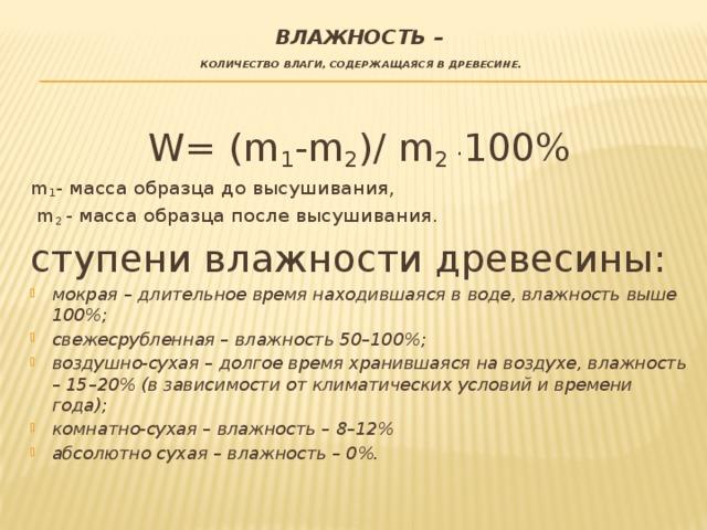 влажность –   количество влаги, содержащаяся в древесине.  W= (m 1 -m 2 )/ m 2 . 100% m 1 - масса образца до высушивания,  m 2 - масса образца после высушивания. ступени влажности древесины: