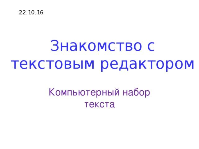 22.10.16 Знакомство с текстовым редактором Компьютерный набор текста