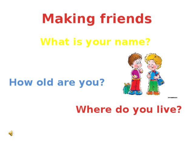 Making friends What is your name?   How old are you?  Where do you live?