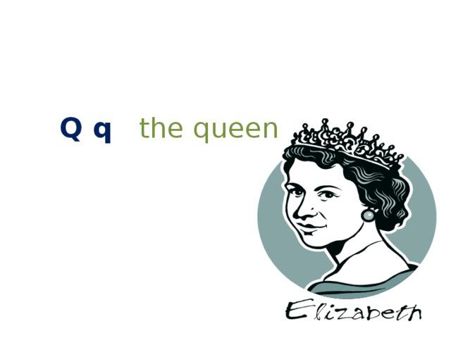 Q q  the queen