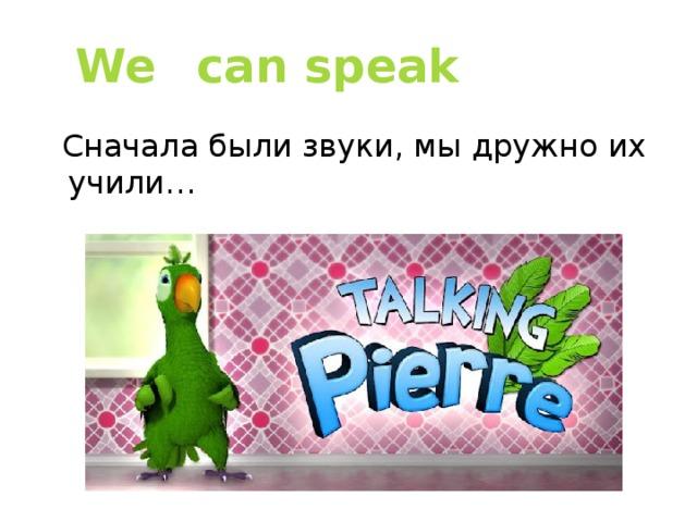We  can speak  Сначала были звуки, мы дружно их учили…
