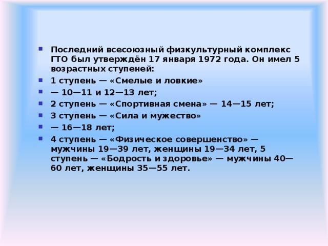 Последний всесоюзный физкультурный комплекс ГТО был утверждён 17 января 1972 года. Он имел 5 возрастных ступеней: 1 ступень — «Смелые и ловкие» — 10—11 и 12—13 лет; 2 ступень — «Спортивная смена» — 14—15 лет; 3 ступень — «Сила и мужество» — 16—18 лет; 4 ступень — «Физическое совершенство» — мужчины 19—39 лет, женщины 19—34 лет, 5 ступень — «Бодрость и здоровье» — мужчины 40— 60 лет, женщины 35—55 лет.