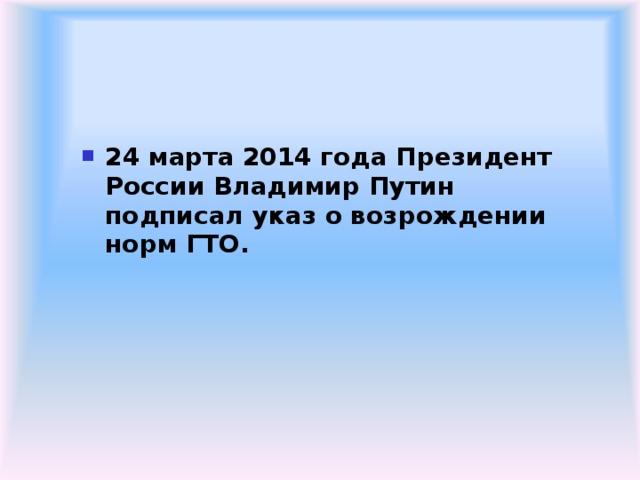 24 марта 2014 года Президент России Владимир Путин подписал указ о возрождении норм ГТО.