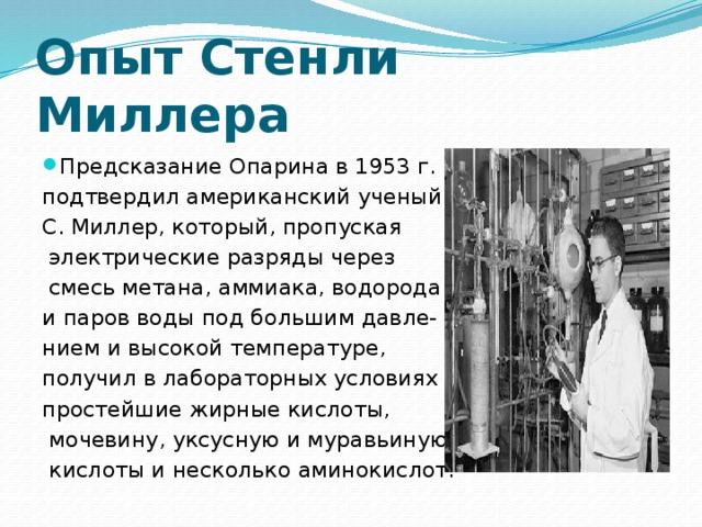 Опыт Стенли Миллера Предсказание Опарина в 1953 г. подтвердил американский ученый С. Миллер, который, пропуская  электрические разряды через  смесь метана, аммиака, водорода и паров воды под большим давле- нием и высокой температуре, получил в лабораторных условиях простейшие жирные кислоты,  мочевину, уксусную и муравьиную  кислоты и несколько аминокислот.