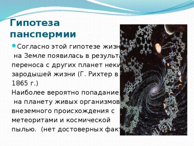 Гипотеза  панспермии Согласно этой гипотезе жизнь  на Земле появилась в результате переноса с других планет неких зародышей жизни (Г. Рихтер в 1865 г.) Наиболее вероятно попадание  на планету живых организмов внеземного происхождения с метеоритами и космической пылью. (нет достоверных фактов)