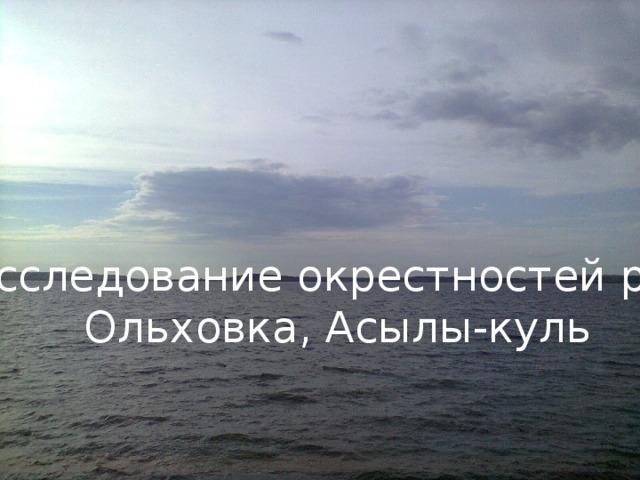 Исследование окрестностей рек Ольховка, Асылы-куль