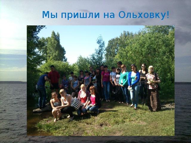 Мы пришли на Ольховку!