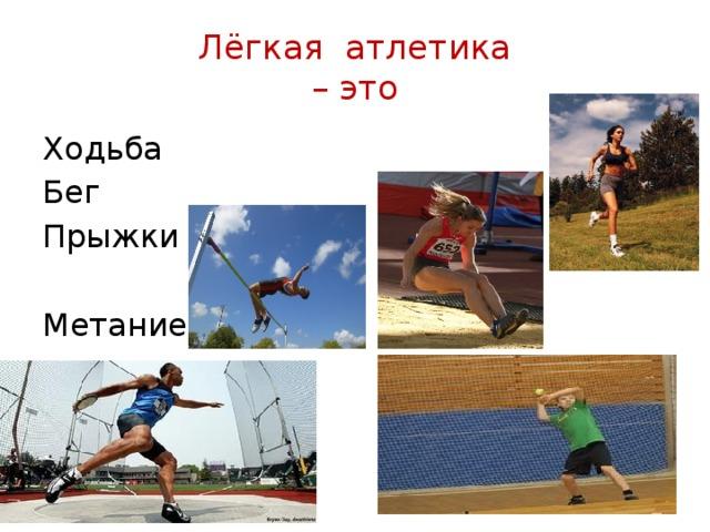 Лёгкая атлетика  – это Ходьба Бег Прыжки Метание