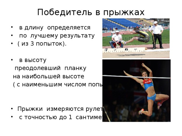Победитель в прыжках    в длину определяется  по лучшему результату ( из 3 попыток).  в высоту  преодолевший планку  на наибольшей высоте  ( с наименьшим числом попыток)