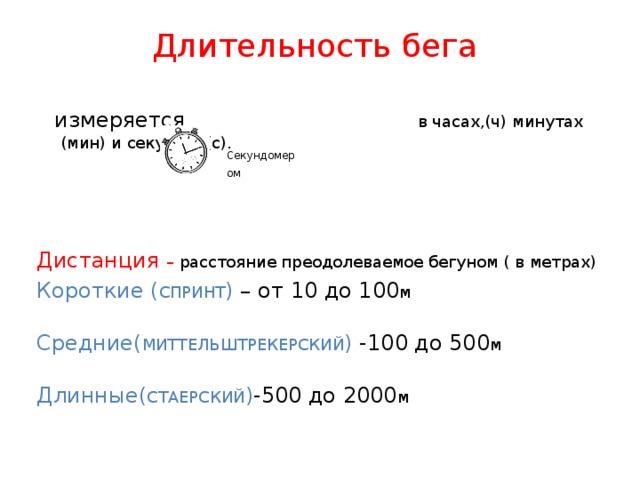 Длительность бега    измеряется в часах,(ч) минутах (мин) и секундах(с).  Дистанция – расстояние преодолеваемое бегуном ( в метрах) Короткие ( СПРИНТ ) – от 10 до 100 м Средние( МИТТЕЛЬШТРЕКЕРСКИЙ ) -100 до 500 м Длинные( СТАЕРСКИЙ ) -500 до 2000 м Секундомером