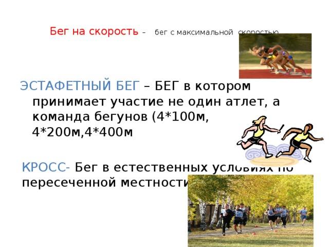 Бег на скорость – бег с максимальной скоростью   ЭСТАФЕТНЫЙ БЕГ – БЕГ в котором принимает участие не один атлет, а команда бегунов (4*100м, 4*200м,4*400м КРОСС-  Бег в естественных условиях по пересеченной местности.